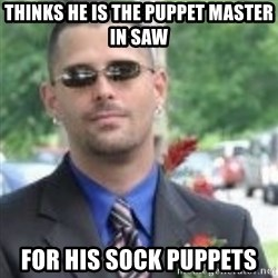 ButtHurt Sean - thinks he is the puppet master in Saw for his sock puppets