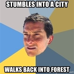 Bear Grylls - stumbles into a city walks back into forest