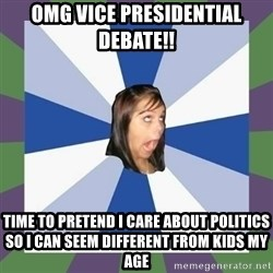 Annoying FB girl - Omg vice presidential debate!! time to pretend i care about politics so i can seem different from kids my age