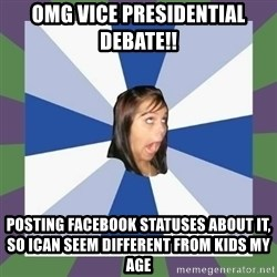 Annoying FB girl - omg vice presidential debate!! Posting Facebook Statuses about it, so ican seem different from kids my age