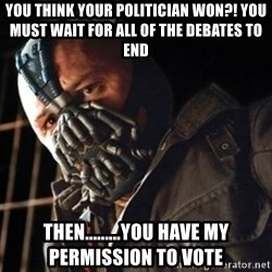 Only then you have my permission to die - You think your politician won?! you must wait for all of the debates to end then.........you have my permission to vote