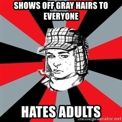 Holden Caulfield - shows off gray hairs to everyone hates adults
