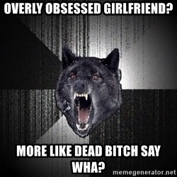 Insanity Wolf - Overly obsessed girlfriend? More like dead bitch say wha?