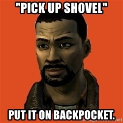 "Lee Everett - ""Pick UP SHOVEL"" Put it on backpocket."