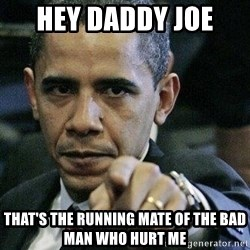 Pissed Off Barack Obama - hey daddy joe  that's the running mate of the bad man who hurt me