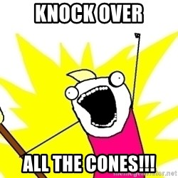 X ALL THE THINGS - knock over all the cones!!!