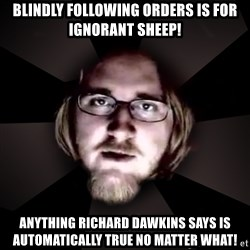 typical atheist - Blindly following orders is for ignorant sheep! anything richard dawkins says is automatically true no matter what!