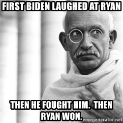 Reincarnate Gandhi - First Biden laughed at Ryan Then he fought him.  Then Ryan won.