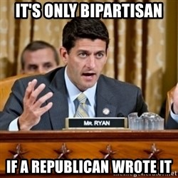 Paul Ryan Meme  - it's only bipartisan if a republican wrote it