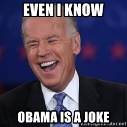 Condescending Joe - even I know Obama is a joke
