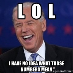 Condescending Joe - L  O  L I have no idea what those numbers mean