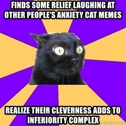 Anxiety Cat - finds some relief laughing at other PEOPLE's anxiety cat memes realize their cleverness adds to inferiority complex