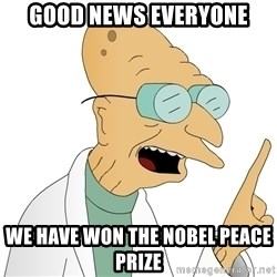 Good News Everyone - Good News Everyone We have won the nobel peace prize