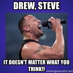 The Rock Catchphrase - Drew, Steve It doesn't matter what you Think!!