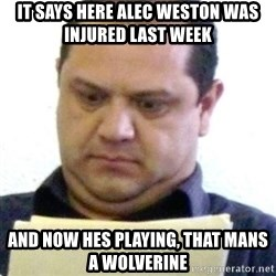 dubious history teacher - it says here alec weston was injured last week and now hes playing, that mans a wolverine