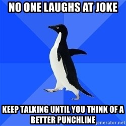 Socially Awkward Penguin - no one laughs at joke keep talking until you think of a better punchline