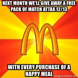 Maccas Meme - NEXT MONTH WE'LL GIVE AWAY A FREE PACK OF MATCH ATTAX 12/13  With EVERY PURCHASE OF A HAPPY MEAL