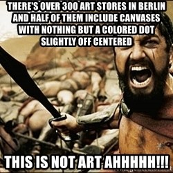 This Is Sparta Meme - There's over 300 art stores in berlin and half of them include canvases with nothing but a colored dot slightly off centered This is not art ahhhhh!!!