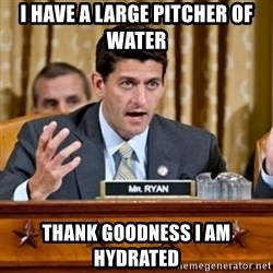 Paul Ryan Meme  - I have a large pitcher of water Thank goodness I am hydrated