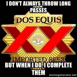 Dos Equis - I don't always throw long passes But when I do, I complete them