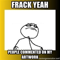 f yeah - Frack yeah people commented on my artwork
