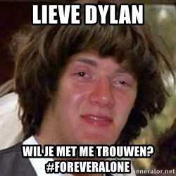 Conspiracy 10 guy - Lieve dylan Wil je met me trouwen?        #foreveralone