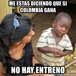 you mean to tell me black kid - me estas diciendo que si colombia gana  no hay entreno