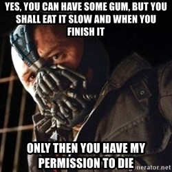 Only then you have my permission to die - Yes, you can have some gum, but you shall eat it slow and when you finish it Only then you have my permission to die