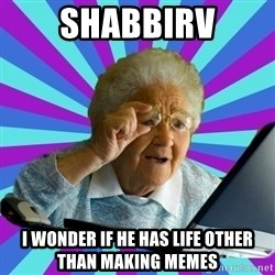 old lady - shabbirv i wonder if he has life other than making memes