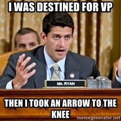 Paul Ryan Meme  - I was destined for VP then i took an arrow to the knee