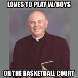 The Non-Molesting Priest - loves to play w/boys on the basketball court