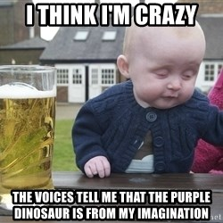 drunk baby 1 - I think i'm crazy the voices tell me that the purple dinosaur is from my imagination
