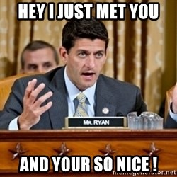 Paul Ryan Meme  - HEY I JUST MET YOU  AND YOUR SO NICE !