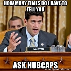 Paul Ryan Meme  - How many times do I have to tell you Ask hubcaps