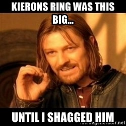 Does not simply walk into mordor Boromir  - Kierons Ring was this big... Until i shagged him