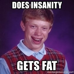 Bad Luck Brian - does insanity gets fat