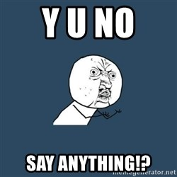 y you no - Y u no  say anything!?