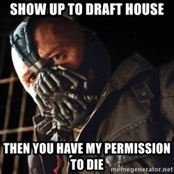 Only then you have my permission to die - Show up to draft house Then you have my permission to die