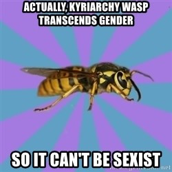 kyriarchy wasp - actually, kyriarchy wasp transcends gender so it can't be sexist