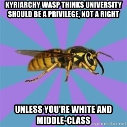 kyriarchy wasp - kyriarchy wasp thinks university should be a privilege, not a right unless you're white and middle-class