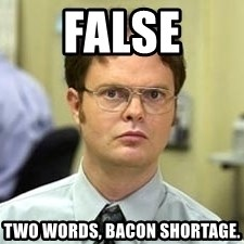 Dwight Shrute - False Two woRds, bacon shortage.