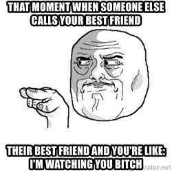 i'm watching you meme - That moment when someone else calls your best friend Their best frIend and you're like: I'm waTching you bitch
