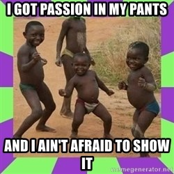 african kids dancing - i got passion in my pants and i ain't afraid to show it