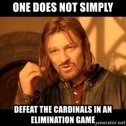 Lord Of The Rings Boromir One Does Not Simply Mordor - one does not simply defeat the cardinals in an elimination game
