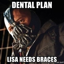 Only then you have my permission to die - DENTAL PLAN LISA NEEDS BRACES