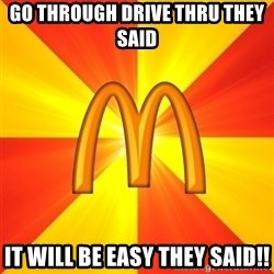Maccas Meme - GO THROUGH DRIVE THRU THEY SAID IT WILL BE EASY THEY SAID!!