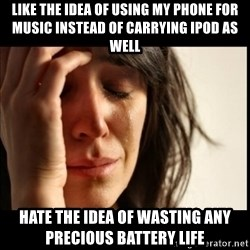 First World Problems - LIKE THE IDEA OF USING MY PHONE FOR MUSIC INSTEAD OF CARRYING IPOD AS WELL HATE THE IDEA OF WASTING ANY PRECIOUS BATTERY LIFE