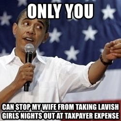Obama You Mad - Only you can stop my wife from taking lavish girls nights out at taxpayer expense
