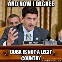 Paul Ryan Meme  - ANd now i degree cuba is not a legit country
