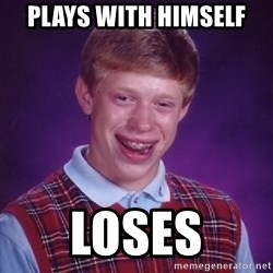 Bad Luck Brian - plays with himself loses